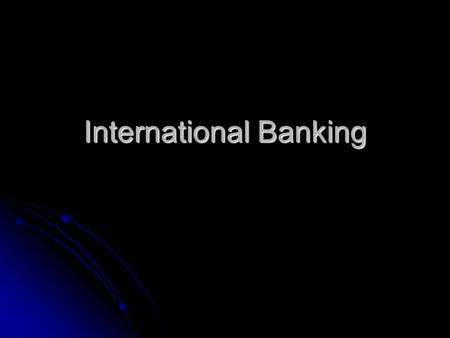 International Banking. Globalization Since 1970, there has been tremendous growth in international trade Since 1970, there has been tremendous growth.