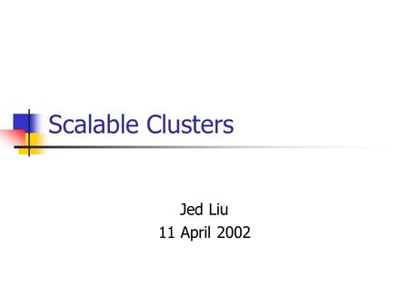 Scalable Clusters Jed Liu 11 April 2002. Overview Microsoft Cluster Service Built on Windows NT Provides high availability services Presents itself to.