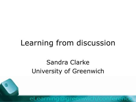 Learning from discussion Sandra Clarke University of Greenwich.