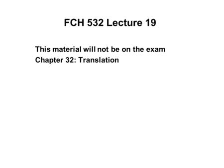 FCH 532 Lecture 19 This material will not be on the exam Chapter 32: Translation.