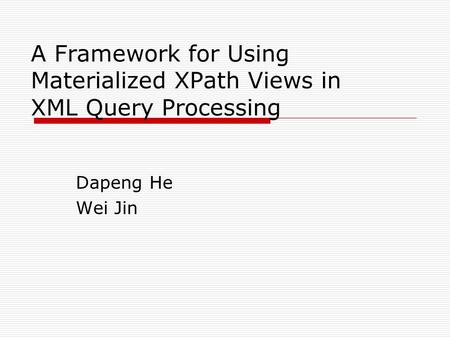 A Framework for Using Materialized XPath Views in XML Query Processing Dapeng He Wei Jin.
