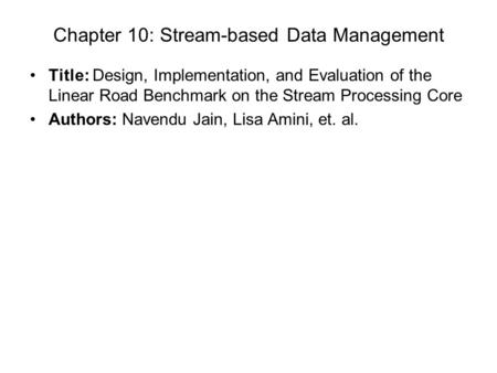 Chapter 10: Stream-based Data Management Title: Design, Implementation, and Evaluation of the Linear Road Benchmark on the Stream Processing Core Authors: