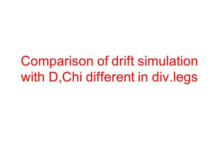 Comparison of drift simulation with D,Chi different in div.legs.