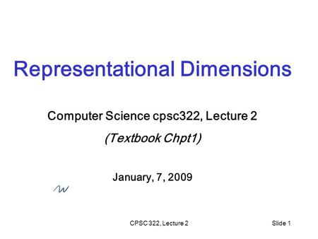 CPSC 322, Lecture 2Slide 1 Representational Dimensions Computer Science cpsc322, Lecture 2 (Textbook Chpt1) January, 7, 2009.