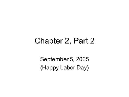 Chapter 2, Part 2 September 5, 2005 (Happy Labor Day)