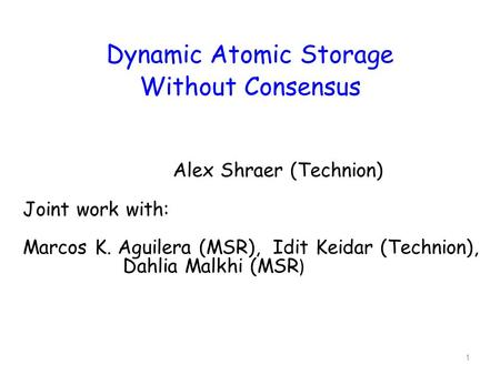 1 Dynamic Atomic Storage Without Consensus Alex Shraer (Technion) Joint work with: Marcos K. Aguilera (MSR), Idit Keidar (Technion), Dahlia Malkhi (MSR.