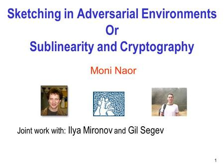 Sketching in Adversarial Environments Or Sublinearity and Cryptography 1 Moni Naor Joint work with: Ilya Mironov and Gil Segev.