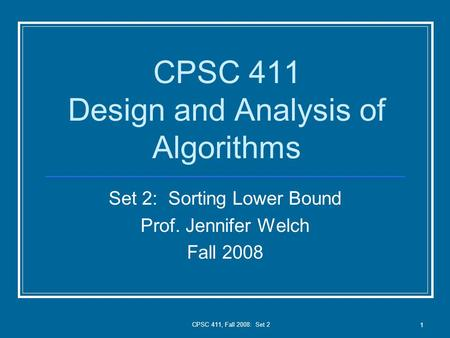 CPSC 411, Fall 2008: Set 2 1 CPSC 411 Design and Analysis of Algorithms Set 2: Sorting Lower Bound Prof. Jennifer Welch Fall 2008.