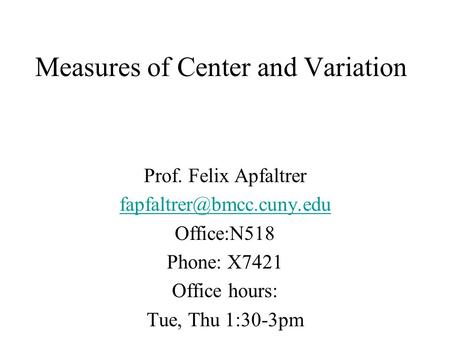 Measures of Center and Variation Prof. Felix Apfaltrer Office:N518 Phone: X7421 Office hours: Tue, Thu 1:30-3pm.