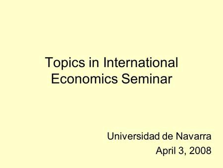 Topics in International Economics Seminar Universidad de Navarra April 3, 2008.
