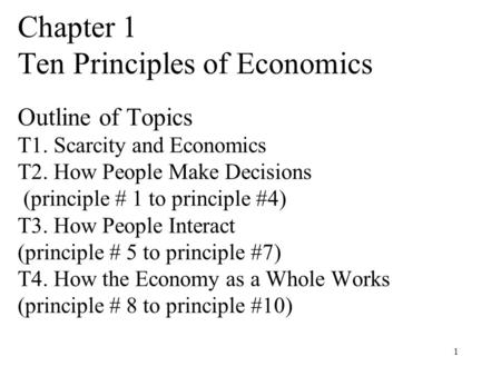 1 Chapter 1 Ten Principles of Economics Outline of Topics T1. Scarcity and Economics T2. How People Make Decisions (principle # 1 to principle #4) T3.