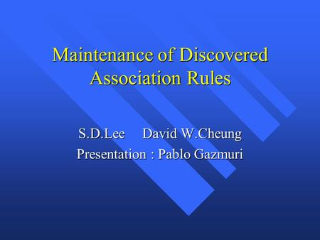 Maintenance of Discovered Association Rules S.D.LeeDavid W.Cheung Presentation : Pablo Gazmuri.