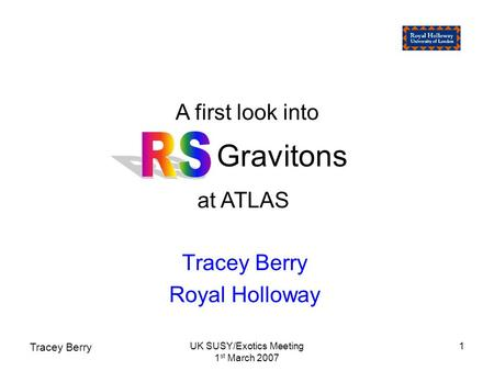 Tracey Berry UK SUSY/Exotics Meeting 1 st March 2007 1 Gravitons Tracey Berry Royal Holloway A first look into at ATLAS.