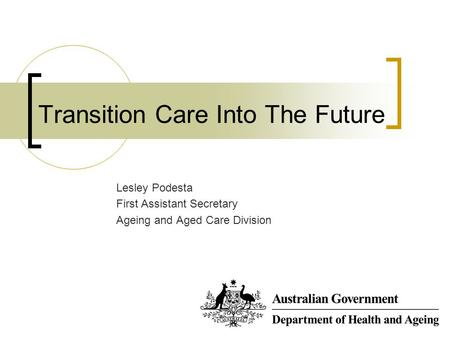 Transition Care Into The Future Lesley Podesta First Assistant Secretary Ageing and Aged Care Division.
