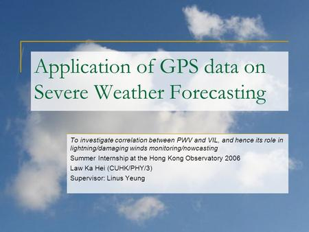 Application of GPS data on Severe Weather Forecasting To investigate correlation between PWV and VIL, and hence its role in lightning/damaging winds monitoring/nowcasting.