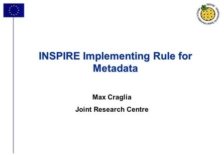 1 INSPIRE Implementing Rule for Metadata Max Craglia Joint Research Centre.