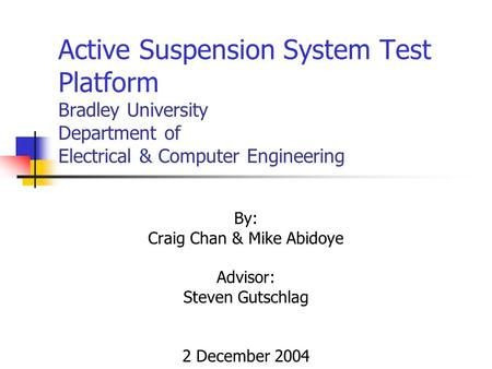 Active Suspension System Test Platform Bradley University Department of Electrical & Computer Engineering By: Craig Chan & Mike Abidoye Advisor: Steven.