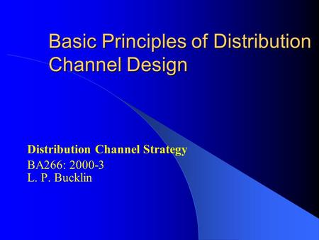 Basic Principles of Distribution Channel Design Distribution Channel Strategy BA266: 2000-3 L. P. Bucklin.