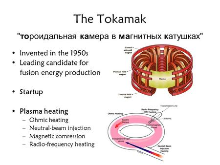 The Tokamak тороидальная камера в магнитных катушках Invented in the 1950s Leading candidate for fusion energy production Startup Plasma heating –Ohmic.