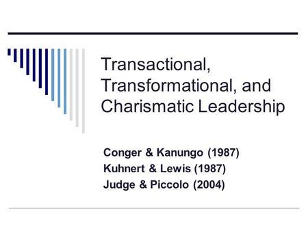 Transactional, Transformational, and Charismatic Leadership Conger & Kanungo (1987) Kuhnert & Lewis (1987) Judge & Piccolo (2004)