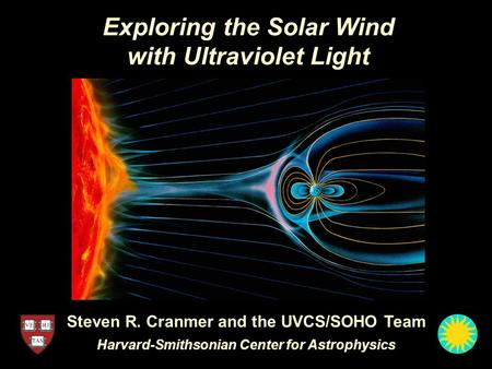 Exploring the Solar Wind with Ultraviolet Light Steven R. Cranmer and the UVCS/SOHO Team Harvard-Smithsonian Center for Astrophysics.