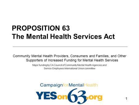 1 PROPOSITION 63 The Mental Health Services Act Community Mental Health Providers, Consumers and Families, and Other Supporters of Increased Funding for.