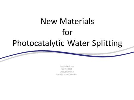 New Materials for Photocatalytic Water Splitting Fredrik Skullman MATRL 286G UCSB, 5/26/2010 Instructor: Ram Seshadri.