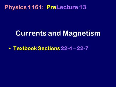 Currents and Magnetism Textbook Sections 22-4 – 22-7 Physics 1161: PreLecture 13.