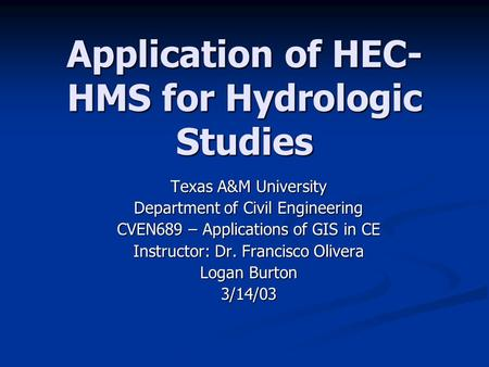 Application of HEC- HMS for Hydrologic Studies Texas A&M University Department of Civil Engineering CVEN689 – Applications of GIS in CE Instructor: Dr.