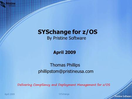 SYSchange for z/OS By Pristine Software April 2009 Thomas Phillips April 2009 SYSchange Pristine Software.