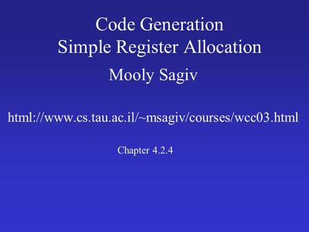 Code Generation Simple Register Allocation Mooly Sagiv html://www.cs.tau.ac.il/~msagiv/courses/wcc03.html Chapter 4.2.4.