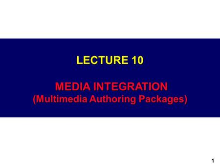 1 LECTURE 10 MEDIA INTEGRATION (Multimedia Authoring Packages)