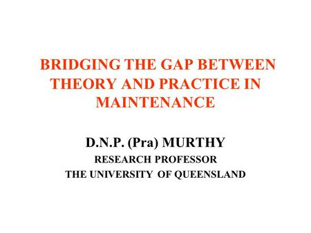 BRIDGING THE GAP BETWEEN THEORY AND PRACTICE IN MAINTENANCE D.N.P. (Pra) MURTHY RESEARCH PROFESSOR THE UNIVERSITY OF QUEENSLAND.