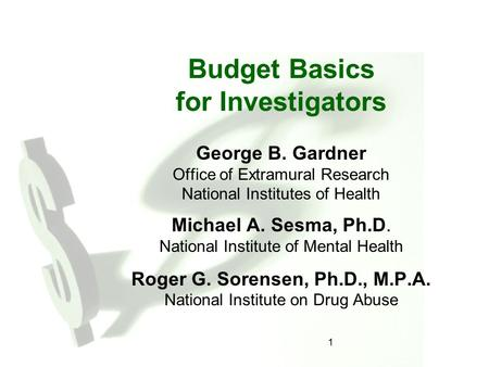1 Budget Basics for Investigators George B. Gardner Office of Extramural Research National Institutes of Health Michael A. Sesma, Ph.D. National Institute.