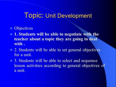 Topic: Unit Development Objectives 1. Students will be able to negotiate with the teacher about a topic they are going to deal with. 2. Students will be.
