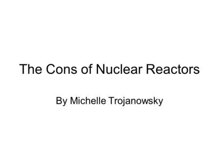 The Cons of Nuclear Reactors By Michelle Trojanowsky.