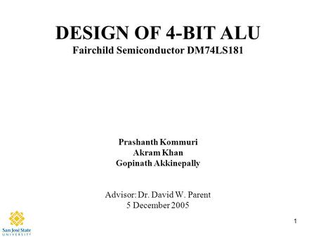 1 DESIGN OF 4-BIT ALU Fairchild Semiconductor DM74LS181 Prashanth Kommuri Akram Khan Gopinath Akkinepally Advisor: Dr. David W. Parent 5 December 2005.