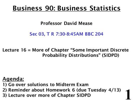 "1 Business 90: Business Statistics Professor David Mease Sec 03, T R 7:30-8:45AM BBC 204 Lecture 16 = More of Chapter ""Some Important Discrete Probability."