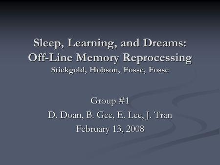 Sleep, Learning, and Dreams: Off-Line Memory Reprocessing Stickgold, Hobson, Fosse, Fosse Group #1 D. Doan, B. Gee, E. Lee, J. Tran February 13, 2008.