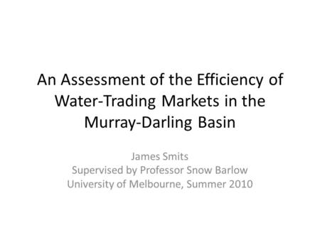 An Assessment of the Efficiency of Water-Trading Markets in the Murray-Darling Basin James Smits Supervised by Professor Snow Barlow University of Melbourne,