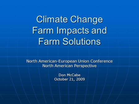Climate Change Farm Impacts and Farm Solutions North American-European Union Conference North American Perspective Don McCabe October 21, 2009.