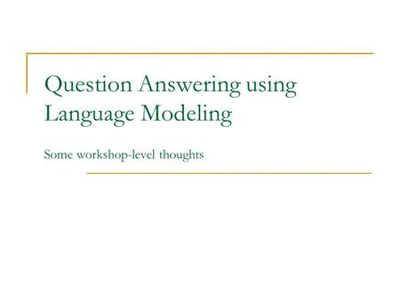 Question Answering using Language Modeling Some workshop-level thoughts.