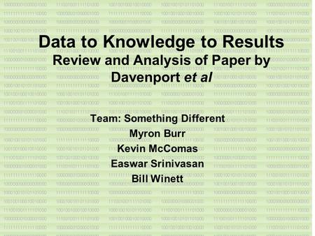 Data to Knowledge to Results Review and Analysis of Paper by Davenport et al Team: Something Different Myron Burr Kevin McComas Easwar Srinivasan Bill.
