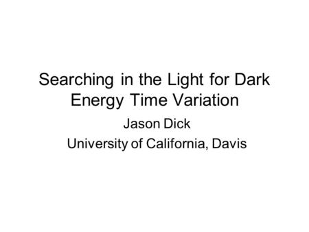 Searching in the Light for Dark Energy Time Variation Jason Dick University of California, Davis.