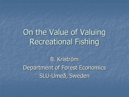 On the Value of Valuing Recreational Fishing B. Kriström Department of Forest Economics SLU-Umeå, Sweden.