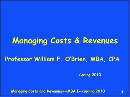 Managing Costs and Revenues--MBA I--Spring 2010 1 Managing Costs & Revenues Professor William F. O'Brien, MBA, CPA Spring 2010.