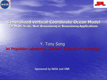 Generalized vertical Coordinate Ocean Model for Multi-Scale, Non-Boussinesq or Boussinesq Applications Y. Tony Song Jet Propulsion Laboratory, California.