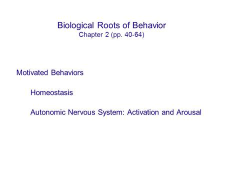 Biological Roots of Behavior Chapter 2 (pp. 40-64) Motivated Behaviors Homeostasis Autonomic Nervous System: Activation and Arousal.