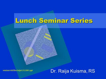 Seminar/old files/raija12122001.ppt Lunch Seminar Series Dr. Raija Kuisma, RS.