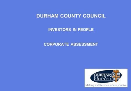 INVESTORS IN PEOPLE CORPORATE ASSESSMENT DURHAM COUNTY COUNCIL.